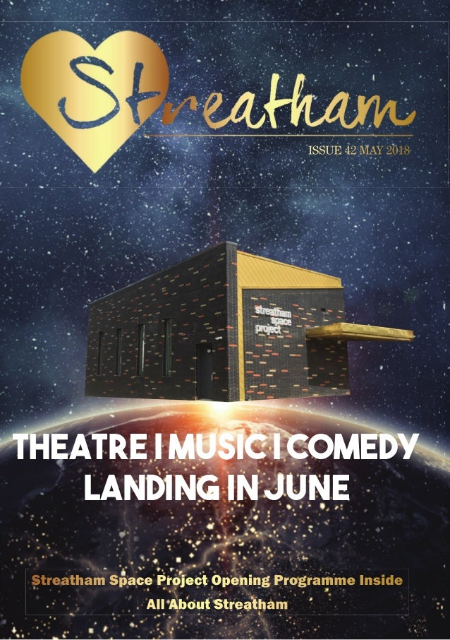 THEatre | MUSIC | Comedy Landing in June ISSUE 42 MAY 2018 Streatham Space Project opening Programme inside All About Stre...