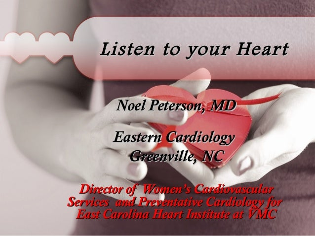 Listen to your Heart Noel Peterson, MD Eastern Cardiology Greenville, NC Director of Women's Cardiovascular Services and P...