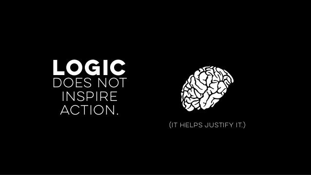 does not inspire action. logic (it helps justify it.)