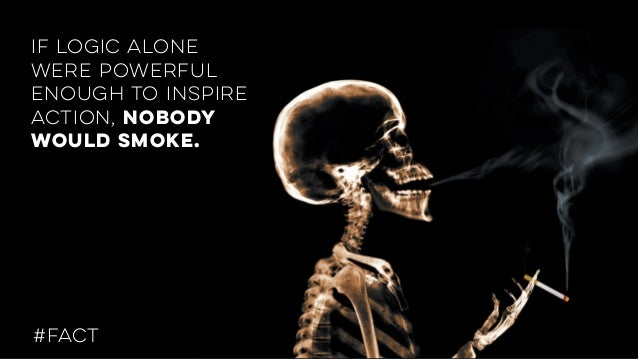 if logic alone were powerful enough to inspire action, nobody would smoke. #FACT