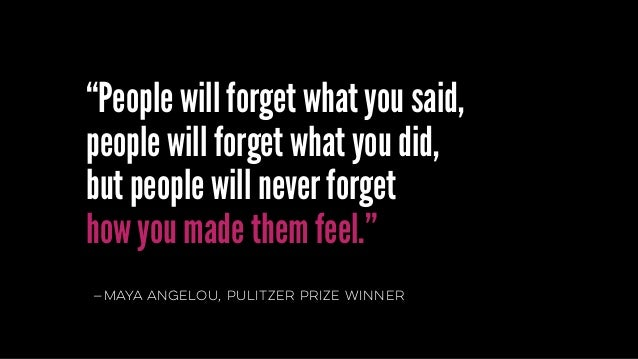 """—mayaangelou, pulitzer prize winner """"People will forget what you said, people will forget what you did,  but people will ..."""