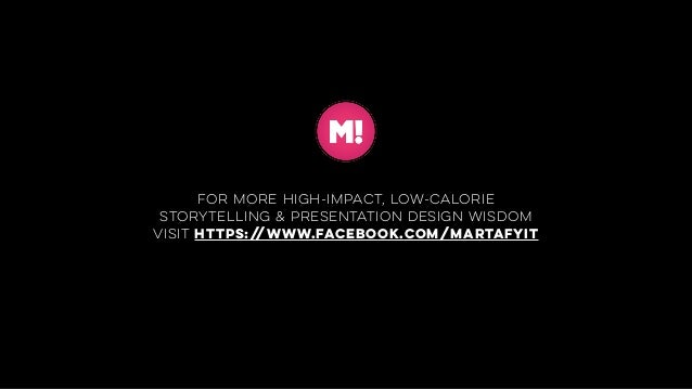 for more high-impact, low-calorie storytelling & presentation design wisdom visit https://www.facebook.com/MARTAFYIT