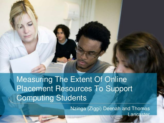Measuring The Extent Of OnlinePlacement Resources To SupportComputing Students             Nzinga (Ziggi) Deenah and Thoma...