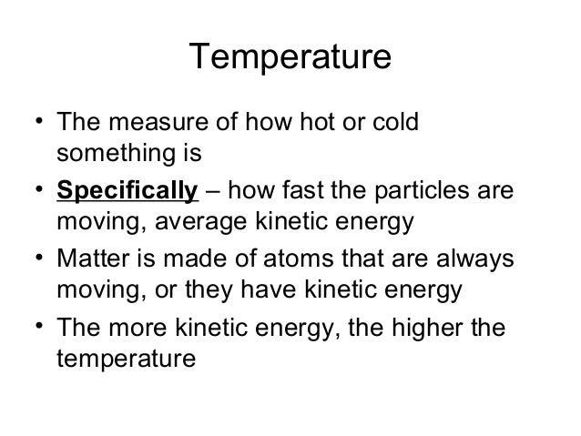 Temperature• The measure of how hot or cold  something is• Specifically – how fast the particles are  moving, average kine...