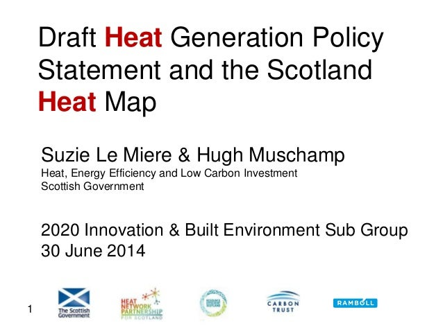 1 Draft Heat Generation Policy Statement and the Scotland Heat Map Suzie Le Miere & Hugh Muschamp Heat, Energy Efficiency ...