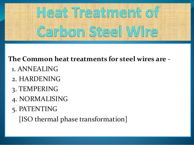 The Common heat treatments for steel wires are - 1. ANNEALING 2. HARDENING 3. TEMPERING 4. NORMALISING 5. PATENTING [ISO t...