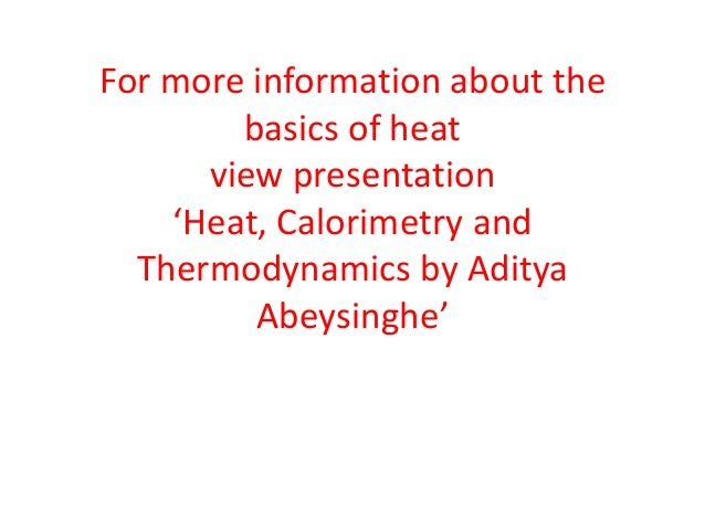 For more information about the basics of heat view presentation 'Heat, Calorimetry and Thermodynamics by Aditya Abeysinghe...