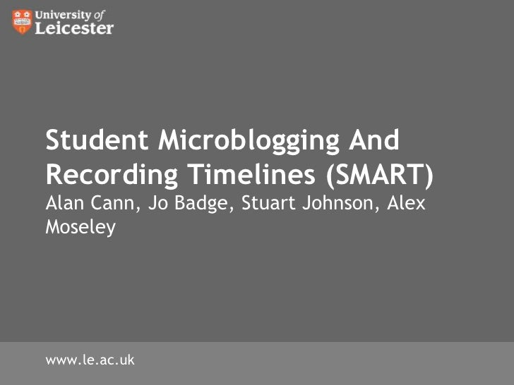 Student Microblogging And Recording Timelines (SMART)Alan Cann, Jo Badge, Stuart Johnson, Alex Moseley<br />www.le.ac.uk<b...