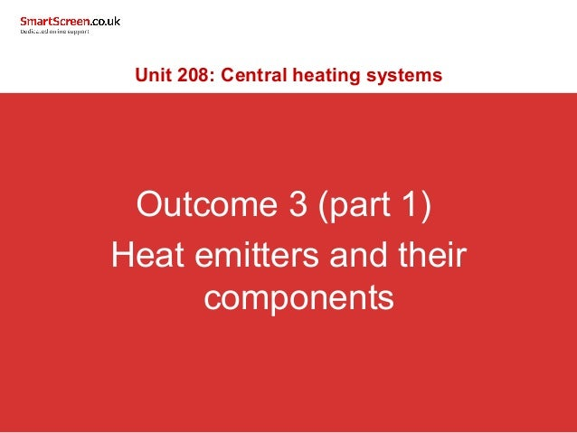 Outcome 3 (part 1) Heat emitters and their components Unit 208: Central heating systems