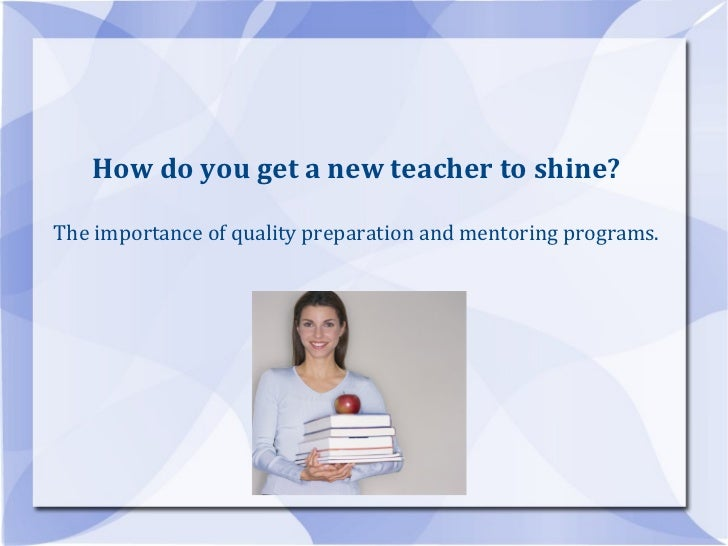 How do you get a new teacher to shine? The importance of quality preparation and mentoring programs.