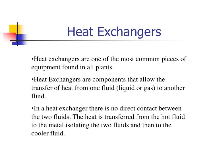 Heat Exchangers<br /><ul><li>Heat exchangers are one of the most common pieces of equipment found in all plants.