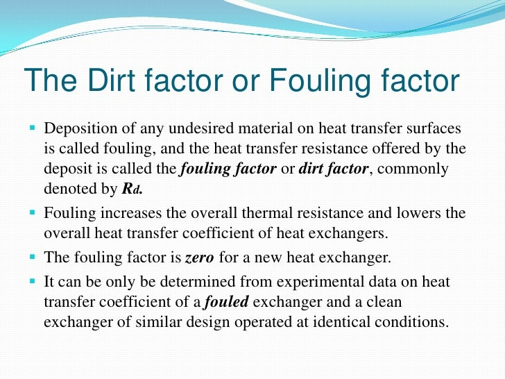 The Dirt factor or Fouling factor Deposition of any undesired material on heat transfer surfaces  is called fouling, and ...