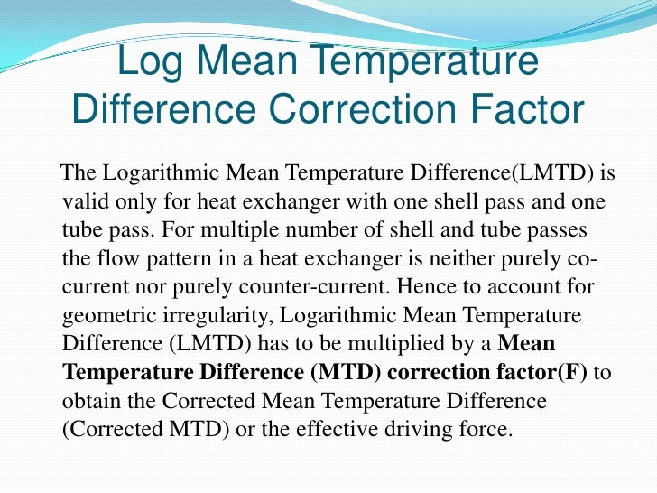 Log Mean Temperature Difference Correction FactorThe Logarithmic Mean Temperature Difference(LMTD) isvalid only for heat e...