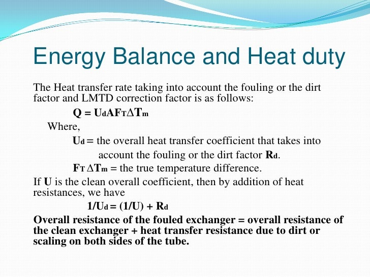 Energy Balance and Heat dutyThe Heat transfer rate taking into account the fouling or the dirtfactor and LMTD correction f...