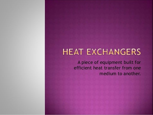 A piece of equipment built for efficient heat transfer from one medium to another.