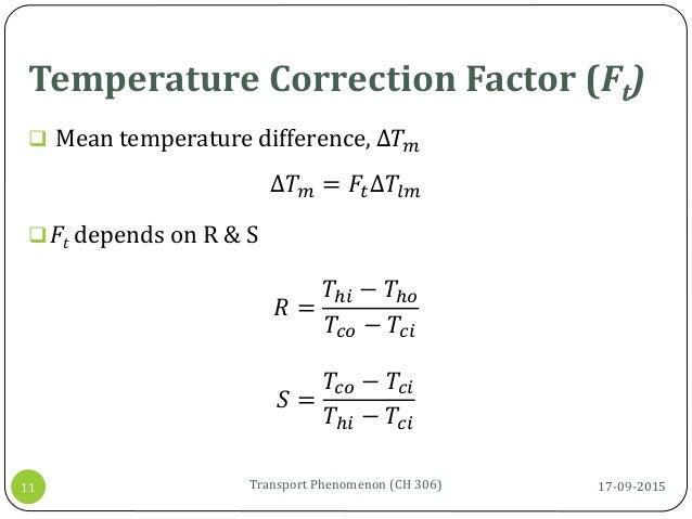 Temperature Correction Factor (Ft) 17-09-2015Transport Phenomenon (CH 306)11  Mean temperature difference, ∆𝑇 𝑚 ∆𝑇 𝑚 = 𝐹𝑡...