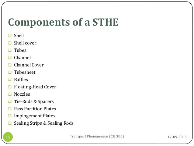 Components of a STHE 17-09-2015Transport Phenomenon (CH 306)15  Shell  Shell cover  Tubes  Channel  Channel Cover  T...