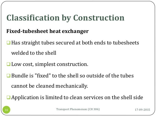 Classification by Construction 17-09-2015Transport Phenomenon (CH 306)16 Fixed-tubesheet heat exchanger Has straight tube...