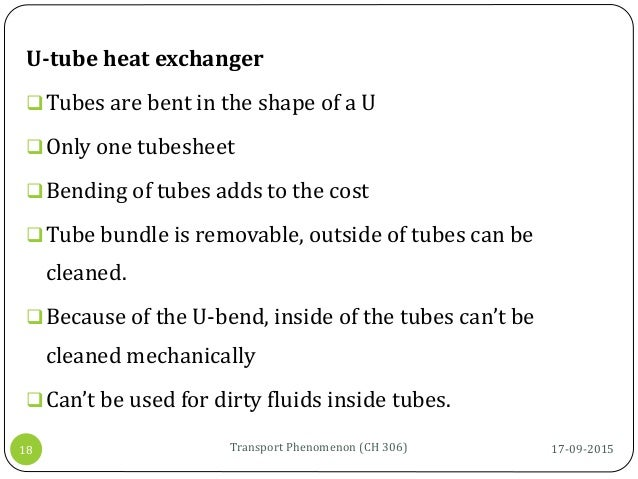 17-09-2015Transport Phenomenon (CH 306)18 U-tube heat exchanger Tubes are bent in the shape of a U Only one tubesheet B...