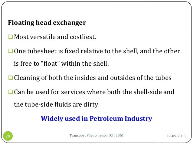 17-09-2015Transport Phenomenon (CH 306)20 Floating head exchanger Most versatile and costliest. One tubesheet is fixed r...