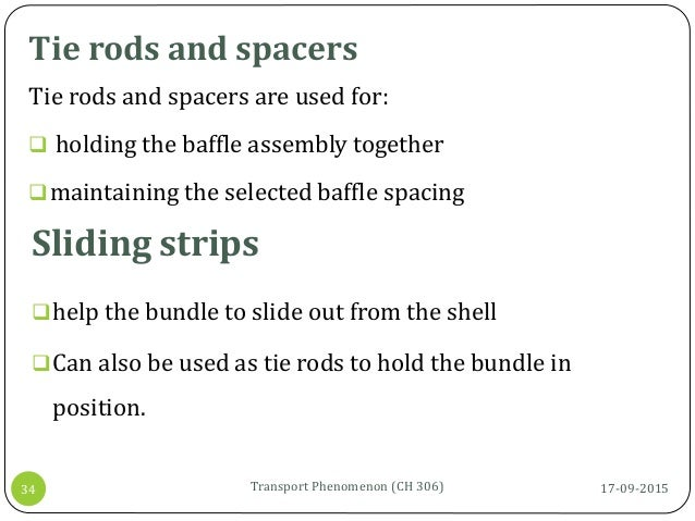 Tie rods and spacers 17-09-2015Transport Phenomenon (CH 306)34 Tie rods and spacers are used for:  holding the baffle ass...