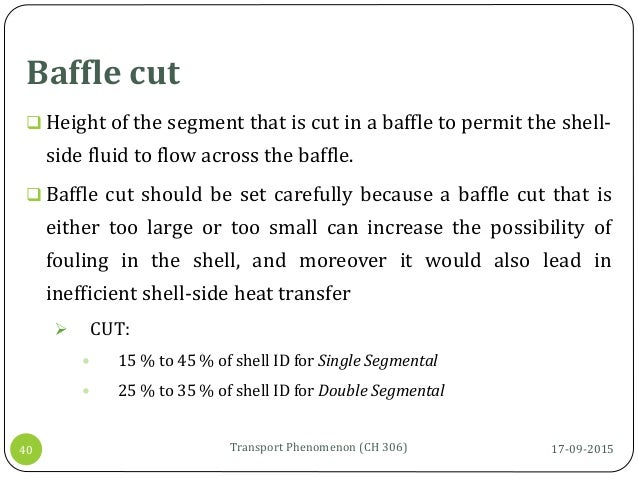 Baffle cut 17-09-2015Transport Phenomenon (CH 306)40  Height of the segment that is cut in a baffle to permit the shell- ...
