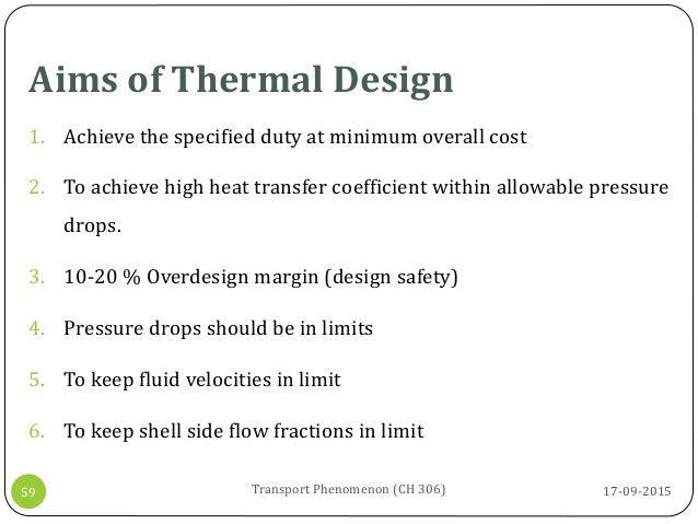 Aims of Thermal Design 17-09-2015Transport Phenomenon (CH 306)59 1. Achieve the specified duty at minimum overall cost 2. ...