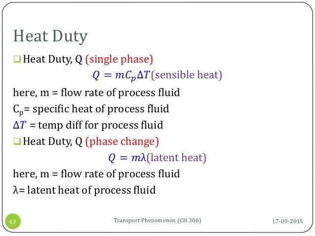Heat Duty 17-09-2015Transport Phenomenon (CH 306)63 Heat Duty, Q (single phase) 𝑄 = 𝑚𝐶 𝑝∆𝑇(sensible heat) here, m = flow ...
