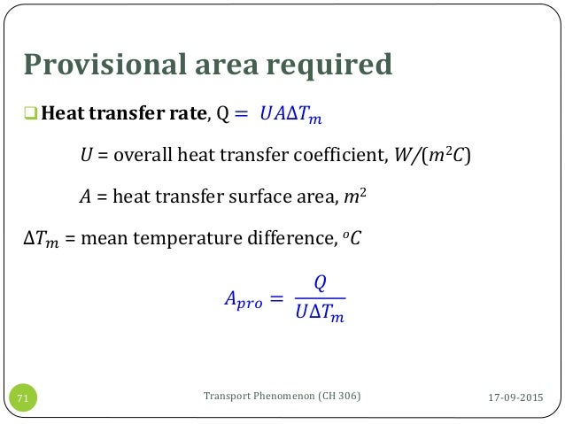 Provisional area required 17-09-2015Transport Phenomenon (CH 306)71 Heat transfer rate, Q = 𝑈𝐴∆𝑇 𝑚 U = overall heat trans...