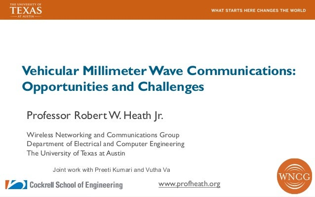 Vehicular Millimeter Wave Communications: Opportunities and Challenges Professor Robert W. Heath Jr. Wireless Networking a...