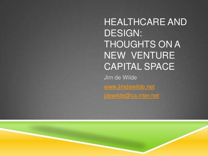 HEALTHCARE ANDDESIGN:THOUGHTS ON ANEW VENTURECAPITAL SPACEJim de Wildewww.jimdewilde.netjdewilde@ca.inter.net