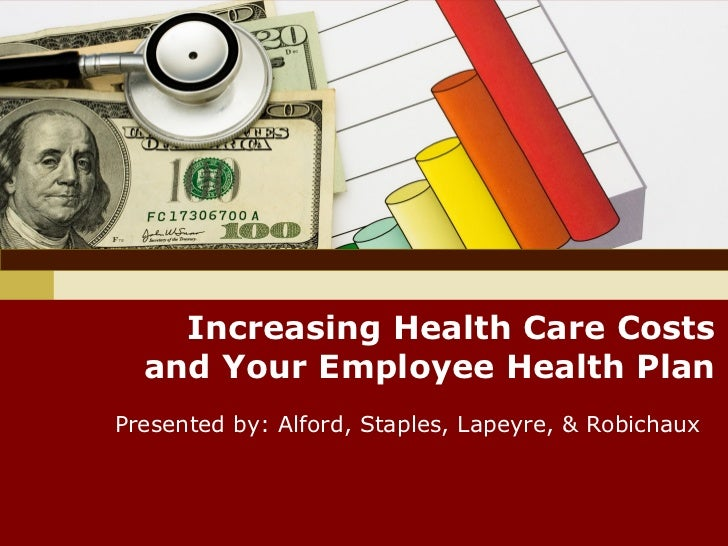 Increasing Health Care Costs  and Your Employee Health PlanPresented by: Alford, Staples, Lapeyre, & Robichaux