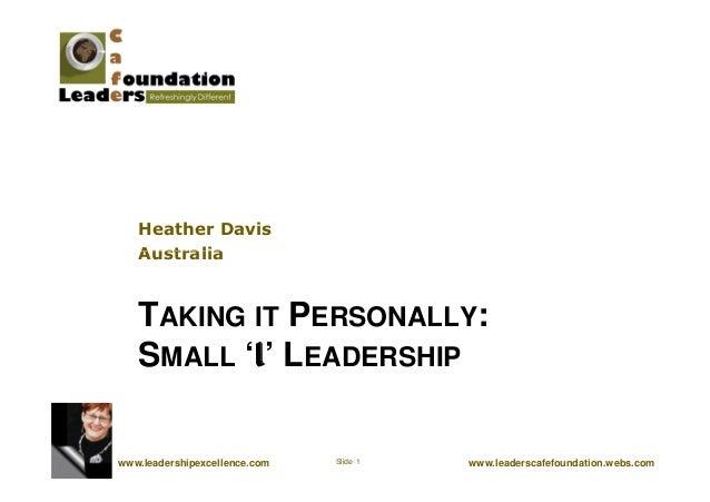 Heather Davis Australia www.leaderscafefoundation.webs.comSlide 1www.leadershipexcellence.com TAKING IT PERSONALLY: SMALL ...