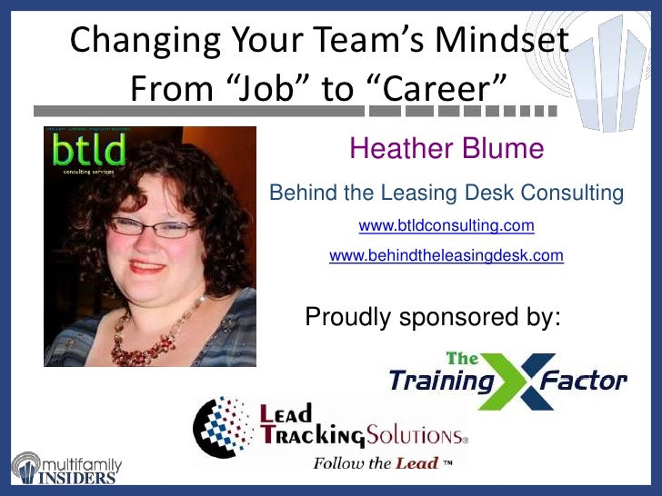 "Changing Your Team's Mindset From ""Job"" to ""Career""<br />Heather Blume<br />Behind the Leasing Desk Consulting<br />www.bt..."