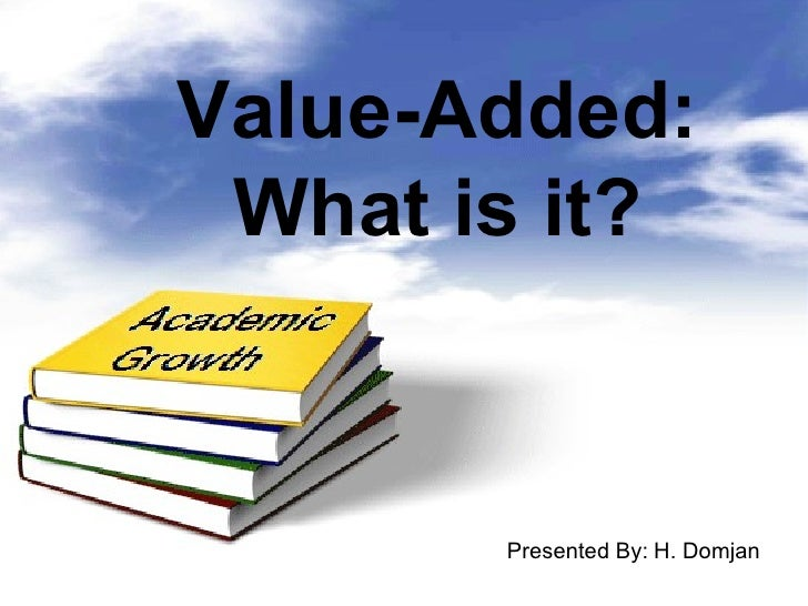 Value-Added: What is it? Presented By:   H. Domjan