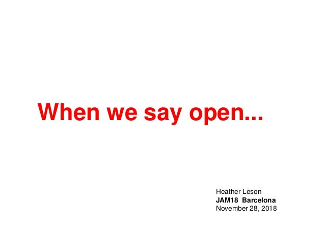 When we say open... Heather Leson JAM18 Barcelona November 28, 2018
