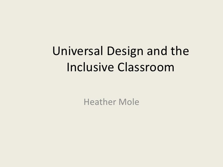 Universal Design and the  Inclusive Classroom     Heather Mole