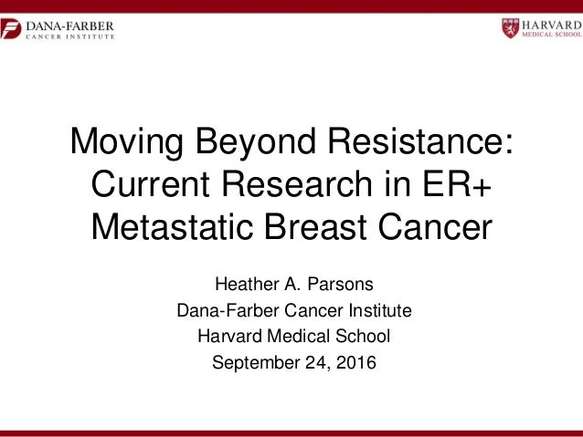 Moving Beyond Resistance: Current Research in ER+ Metastatic Breast Cancer Heather A. Parsons Dana-Farber Cancer Institute...
