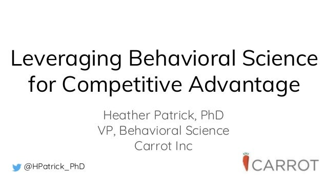 Leveraging Behavioral Science for Competitive Advantage Heather Patrick, PhD VP, Behavioral Science Carrot Inc @HPatrick_P...