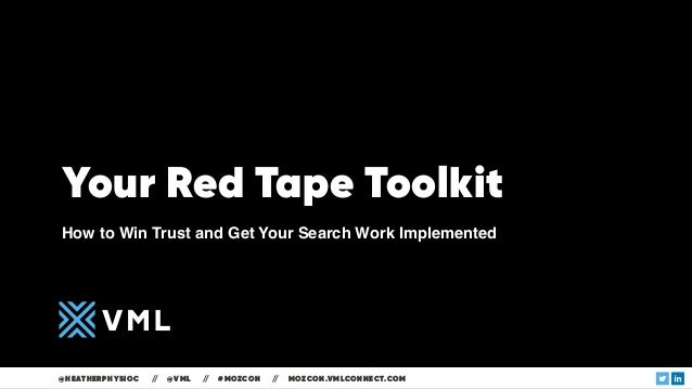 Your Red Tape Toolkit How to Win Trust and Get Your Search Work Implemented @HEATHERPHYSIOC // @VML // #MOZCON // MOZCON.V...