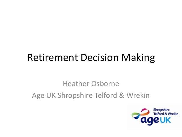 Retirement Decision Making         Heather Osborne Age UK Shropshire Telford & Wrekin