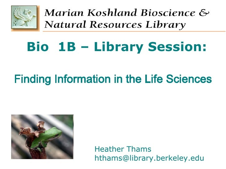 Bio  1B – Library Session: Finding Information in the Life Sciences Heather Thams [email_address]