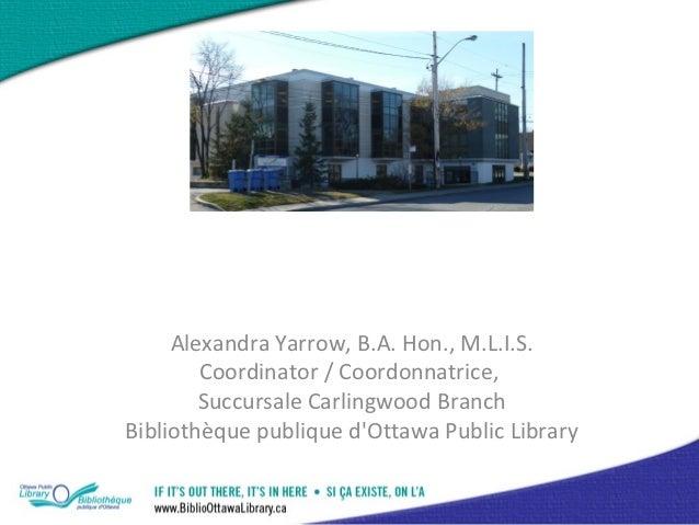 Alexandra Yarrow, B.A. Hon., M.L.I.S.        Coordinator / Coordonnatrice,        Succursale Carlingwood BranchBibliothèqu...