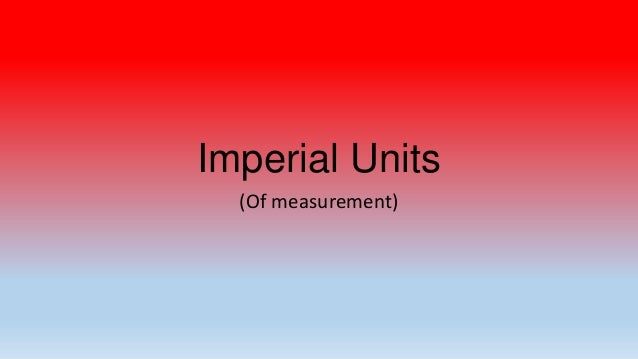 Imperial Units  (Of measurement)