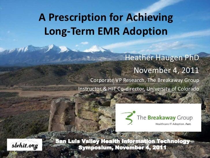 A Prescription for Achieving Long-Term EMR Adoption                             Heather Haugen PhD                        ...