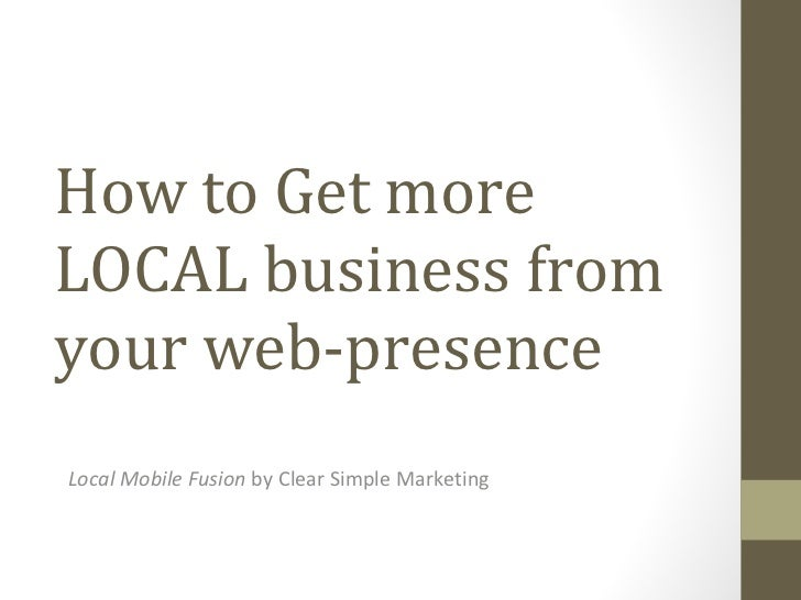 How to Get more LOCAL business from your web-presence Local Mobile Fusion  by Clear Simple Marketing