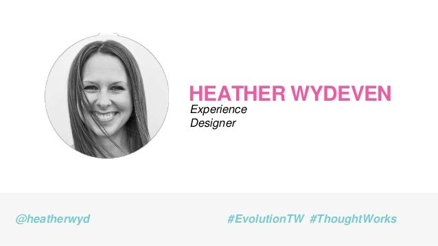 HEATHER WYDEVEN Experience Designer @heatherwyd #EvolutionTW #ThoughtWorks