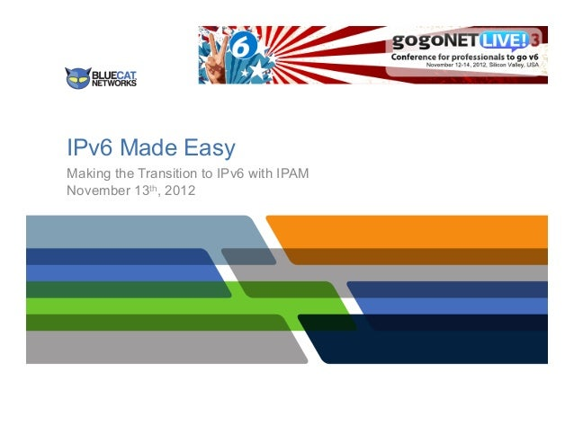 IPv6 Made EasyMaking the Transition to IPv6 with IPAMNovember 13th, 2012