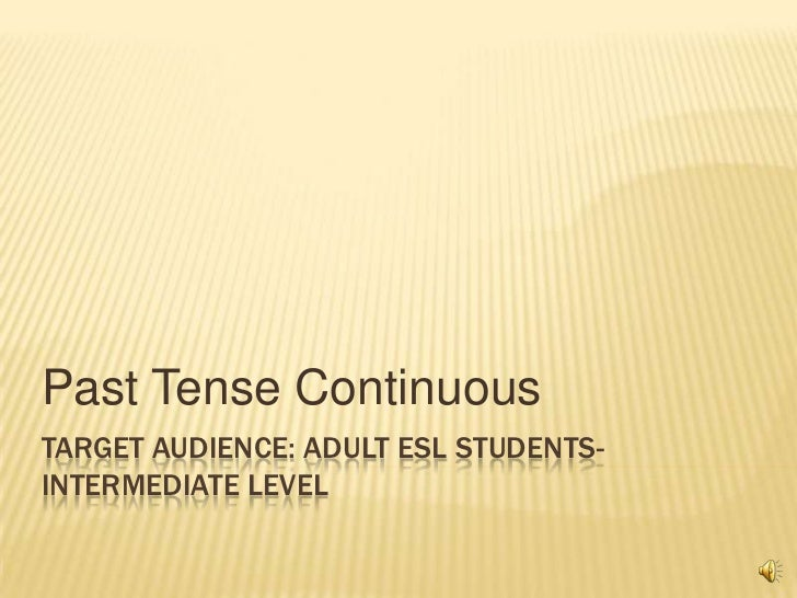 Past Tense ContinuousTARGET AUDIENCE: ADULT ESL STUDENTS-INTERMEDIATE LEVEL