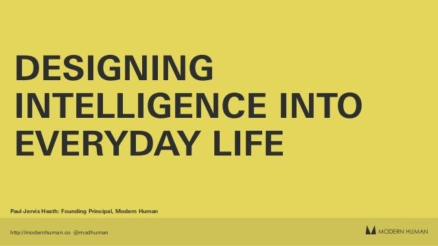 MODERN HUMANhttp://modernhuman.co @modhuman DESIGNING INTELLIGENCE INTO EVERYDAY LIFE Paul-Jervis Heath: Founding Principa...